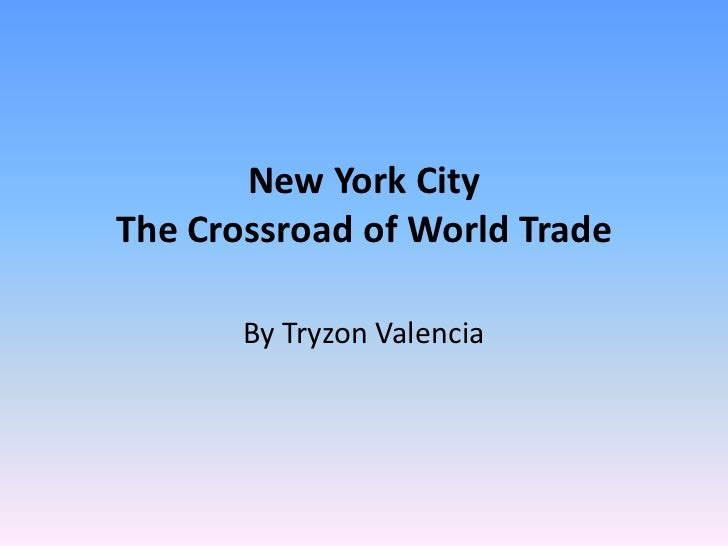 New York CityThe Crossroad of World Trade<br />By Tryzon Valencia<br />