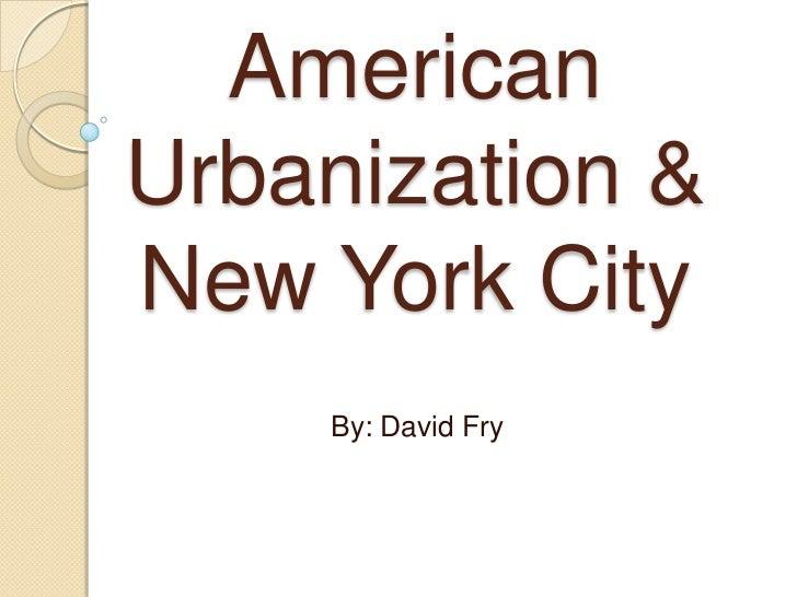 American Urbanization & New York City<br />By: David Fry<br />