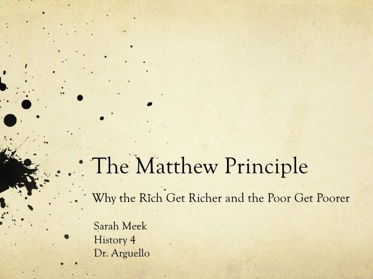 The Matthew Principle Why the Rich Get Richer and the Poor Get Poorer Sarah Meek History 4 Dr. Arguello