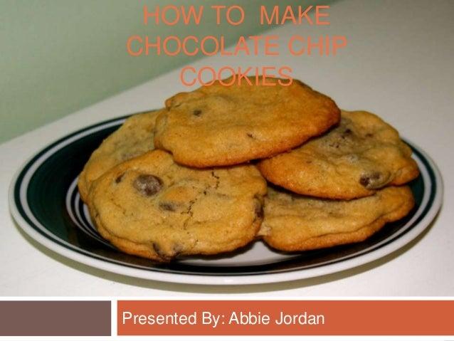 HOW TO MAKECHOCOLATE CHIP   COOKIESPresented By: Abbie Jordan