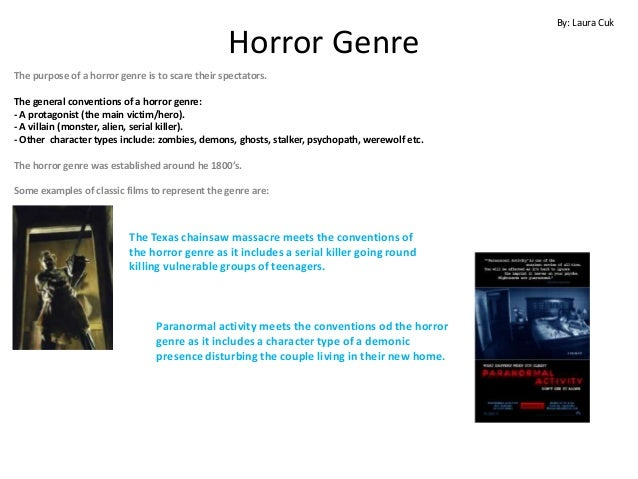 By: Laura Cuk                                                 Horror GenreThe purpose of a horror genre is to scare their ...