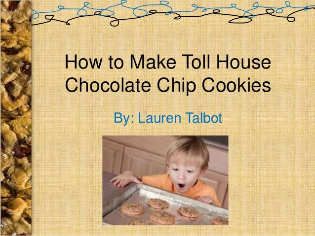 How to Make Toll HouseChocolate Chip Cookies     By: Lauren Talbot
