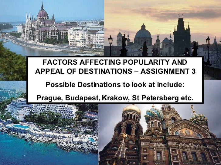 FACTORS AFFECTING POPULARITY AND APPEAL OF DESTINATIONS – ASSIGNMENT 3 Possible Destinations to look at include: Prague, B...