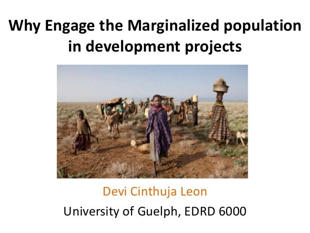 Why Engage the Marginalized population in development projects Devi Cinthuja Leon University of Guelph, EDRD 6000
