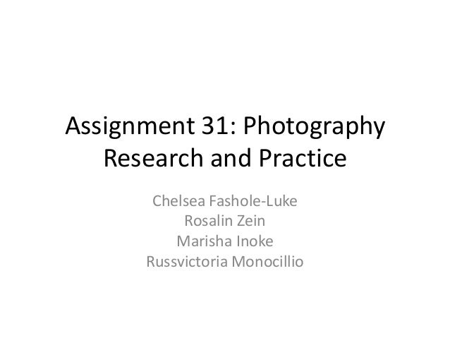 Assignment 31: Photography Research and Practice Chelsea Fashole-Luke Rosalin Zein Marisha Inoke Russvictoria Monocillio