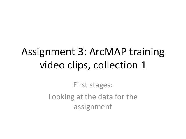 Assignment 3: ArcMAP training    video clips, collection 1            First stages:     Looking at the data for the       ...
