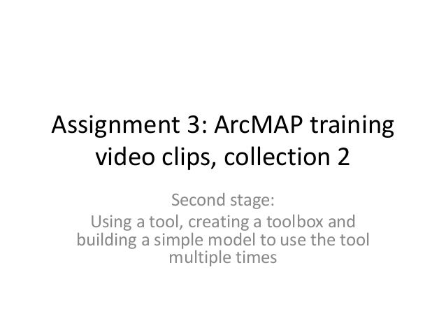 Assignment 3: ArcMAP training    video clips, collection 2               Second stage:   Using a tool, creating a toolbox ...