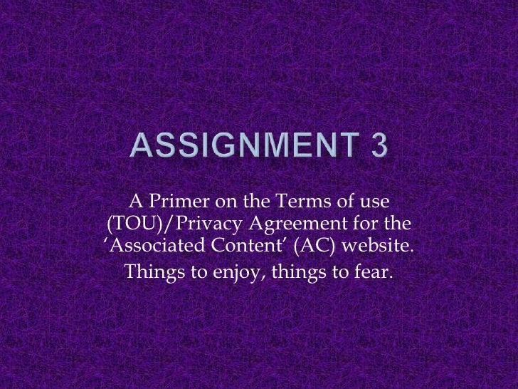 Assignment 3<br />A Primer on the Terms of use (TOU)/Privacy Agreement for the 'Associated Content' (AC) website.<br />Thi...