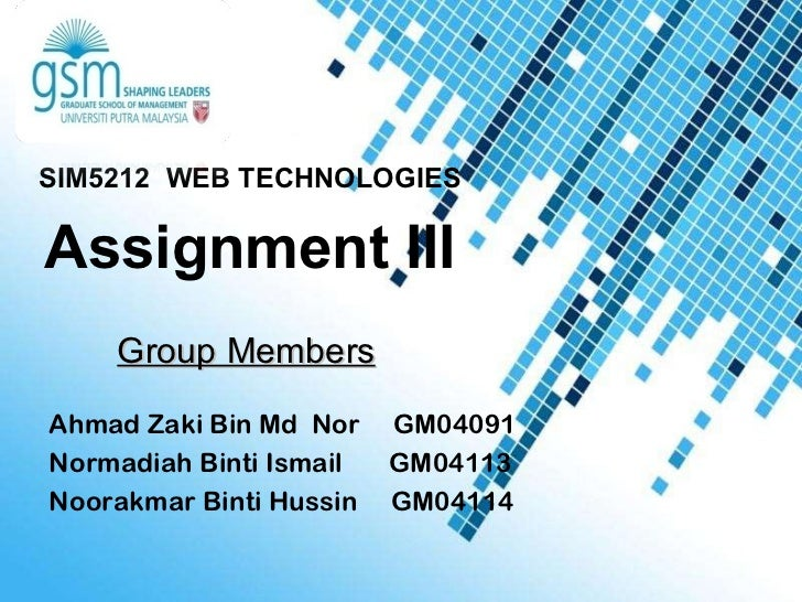 Group Members SIM5212  WEB TECHNOLOGIES Assignment  III Ahmad Zaki Bin Md  Nor  GM04091 Normadiah Binti Ismail  GM04113 No...