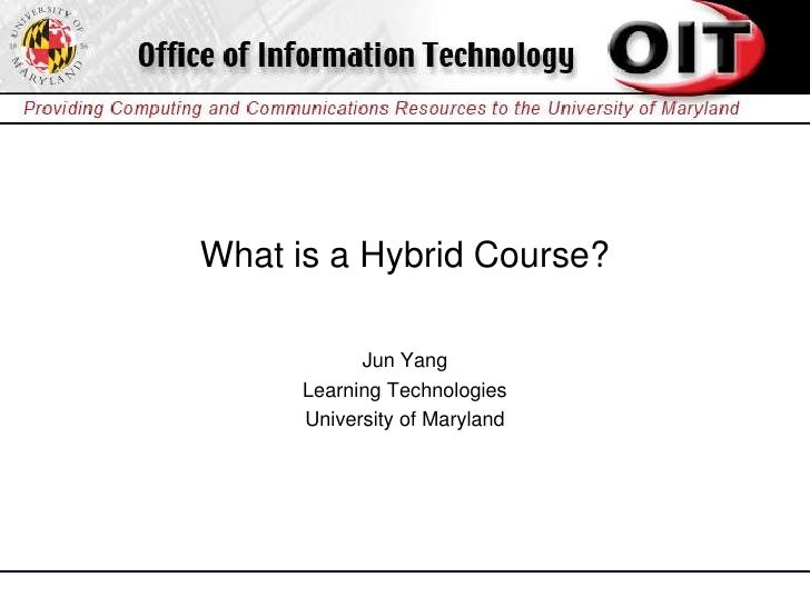 What is a Hybrid Course?              Jun Yang       Learning Technologies       University of Maryland