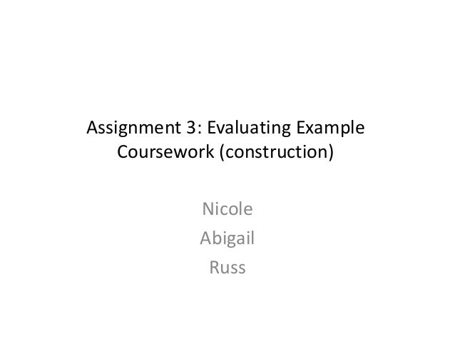 Assignment 3: Evaluating Example Coursework (construction) Nicole Abigail Russ