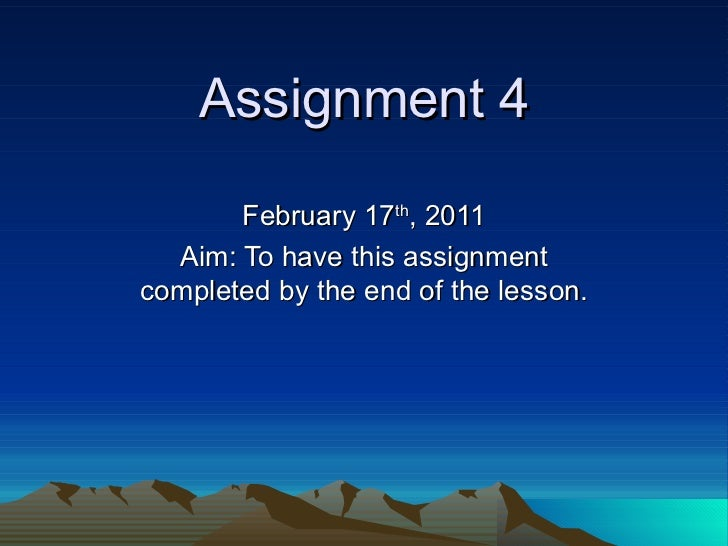 Assignment 4 February 17 th , 2011 Aim: To have this assignment completed by the end of the lesson.