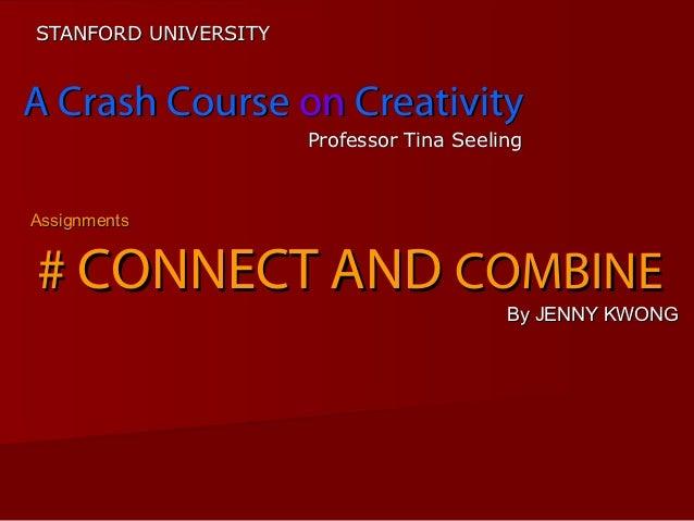 STANFORD UNIVERSITYA Crash Course on Creativity                      Professor Tina SeelingAssignments# CONNECT AND COMBIN...
