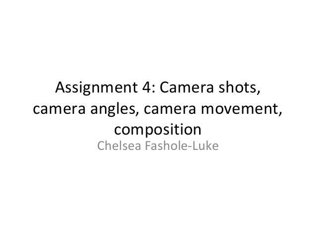 Assignment 4: Camera shots,camera angles, camera movement,          composition       Chelsea Fashole-Luke