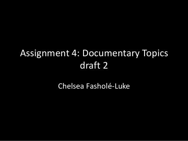 Assignment 4: Documentary Topics draft 2 Chelsea Fasholé-Luke