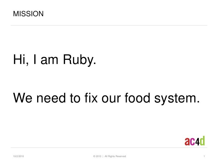 Hi, I am Ruby. <br />We need to fix our food system.<br />10/2/10<br />  © 2010  |  All Rights Reserved<br />1<br />Missio...