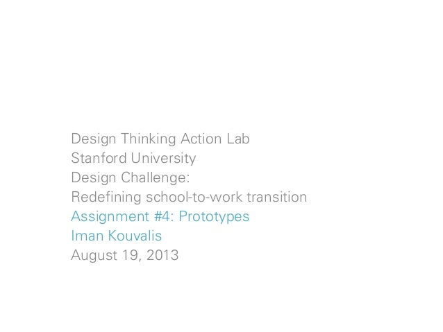 Design Thinking Action Lab Stanford University Design Challenge: Redefining school-to-work transition Assignment #4: Proto...