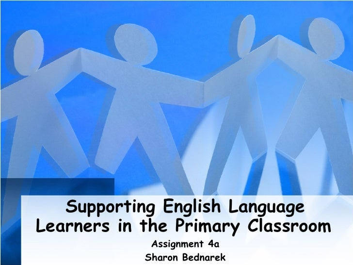 Supporting English Language Learners in the Primary Classroom   Assignment 4a Sharon Bednarek
