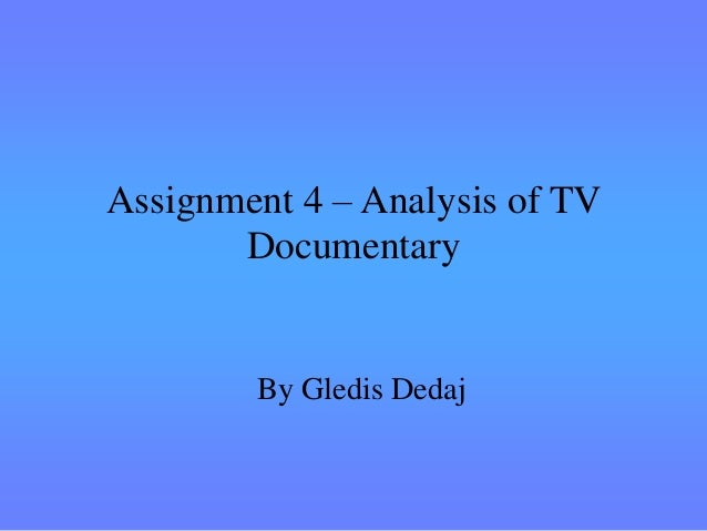 Assignment 4 – Analysis of TV       Documentary        By Gledis Dedaj