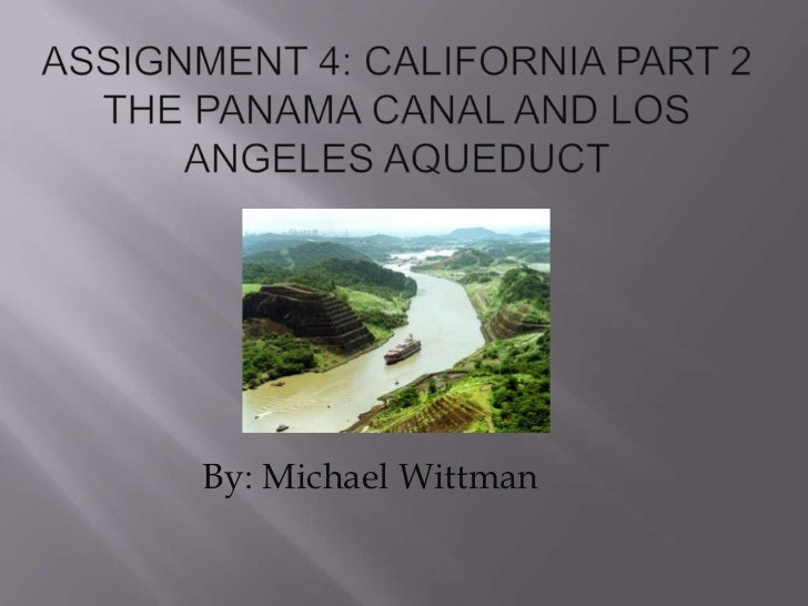 Assignment 4: California Part 2 The Panama canal and los angeles aqueduct <br />By: Michael Wittman<br />