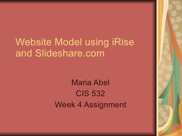 Website Model using iRise and Slideshare.com Maria Abel CIS 532 Week 4 Assignment