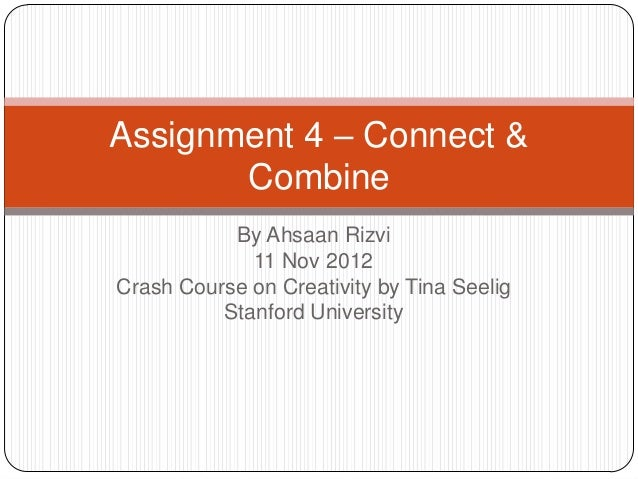 Assignment 4 – Connect &       Combine           By Ahsaan Rizvi             11 Nov 2012Crash Course on Creativity by Tina...