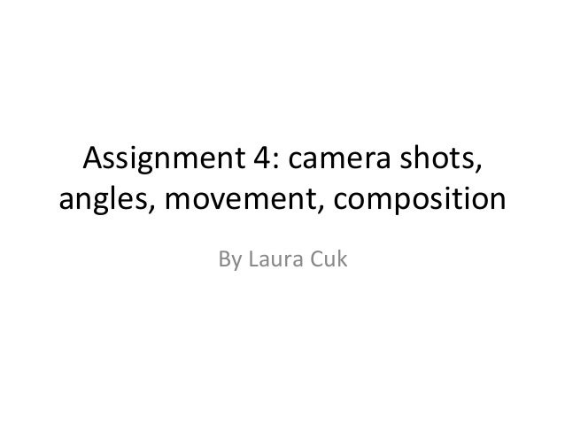 Assignment 4: camera shots,angles, movement, composition          By Laura Cuk