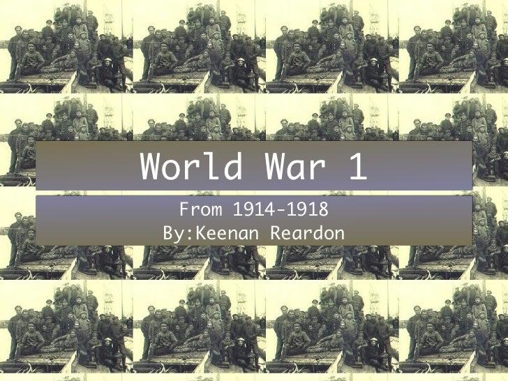 World War 1  From 1914-1918 By:Keenan Reardon