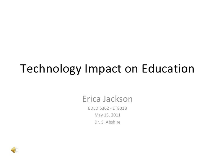 Technology Impact on Education Erica Jackson EDLD 5362 - ET8013 May 15, 2011 Dr. S. Abshire