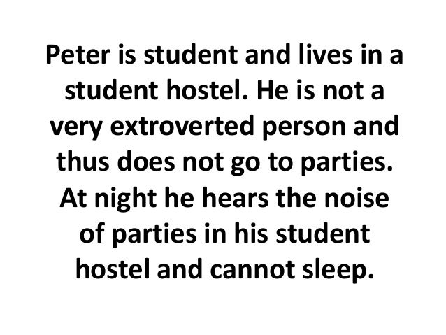 Peter is student and lives in a  student hostel. He is not avery extroverted person and thus does not go to parties. At ni...