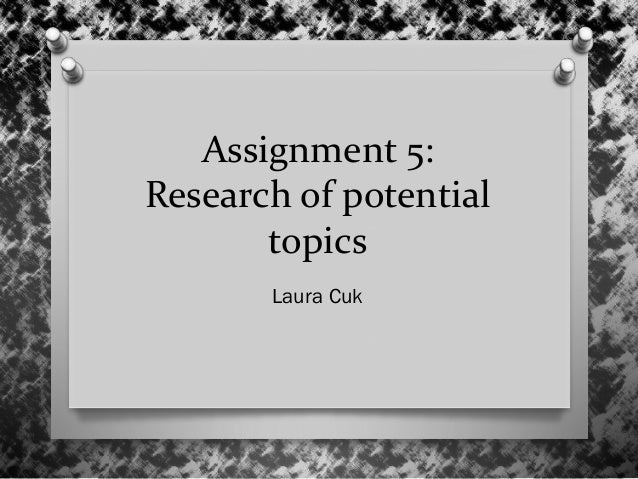 Assignment 5: Research of potential topics Laura Cuk