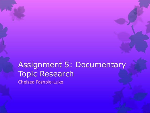 Assignment 5: Documentary Topic Research Chelsea Fashole-Luke