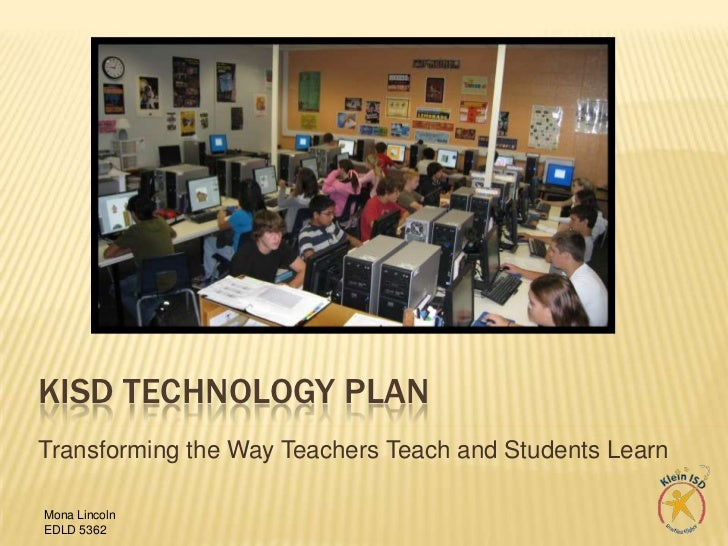 KISD Technology plan<br />Transforming the Way Teachers Teach and Students Learn<br />Mona Lincoln<br />EDLD 5362<br />