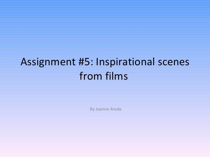 Assignment #5: Inspirational scenes from films  By Joanne Aroda