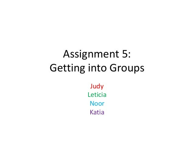Assignment 5: Getting into Groups Judy Leticia Noor Katia