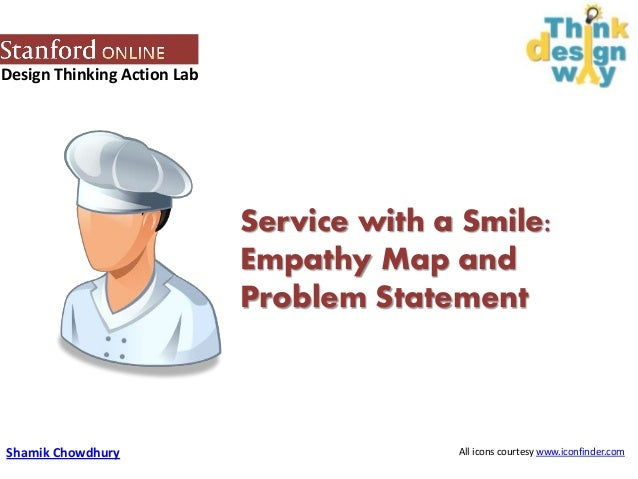 Design Thinking Action Lab Service with a Smile: Empathy Map and Problem Statement Shamik Chowdhury All icons courtesy www...