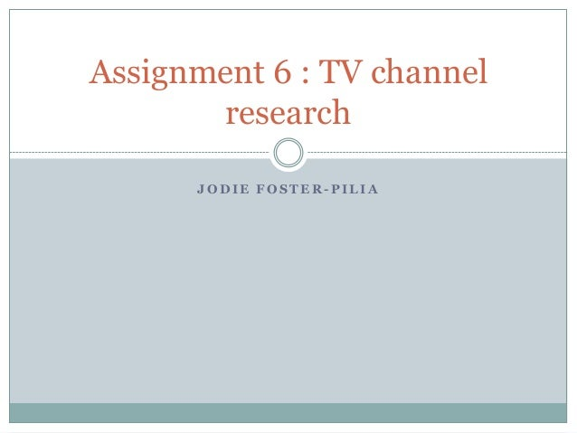 J O D I E F O S T E R - P I L I A Assignment 6 : TV channel research