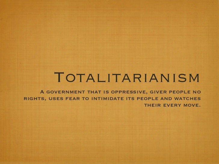 Totalitarianism     A government that is oppressive, giver people norights, uses fear to intimidate its people and watches...