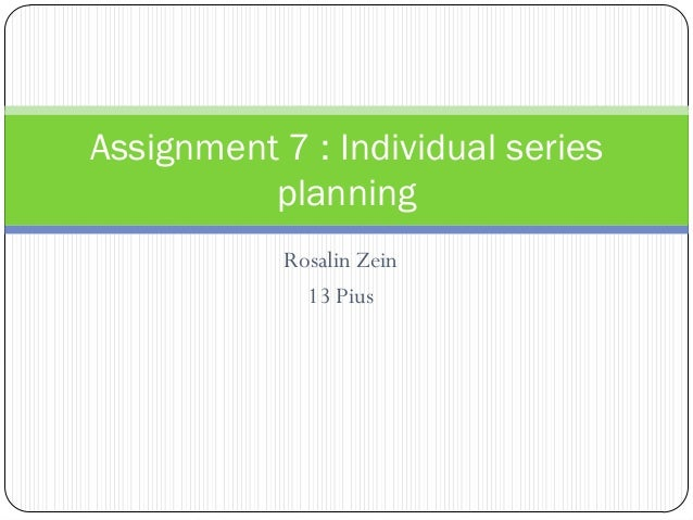 Rosalin Zein 13 Pius Assignment 7 : Individual series planning