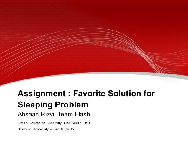 Assignment : Favorite Solution forSleeping ProblemAhsaan Rizvi, Team FlashCrash Course on Creativity, Tina Seelig PhDStanf...