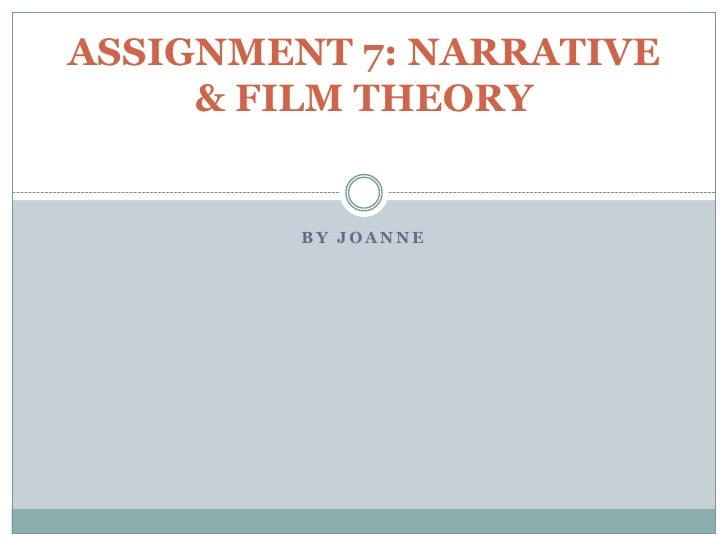 ASSIGNMENT 7: NARRATIVE     & FILM THEORY         BY JOANNE