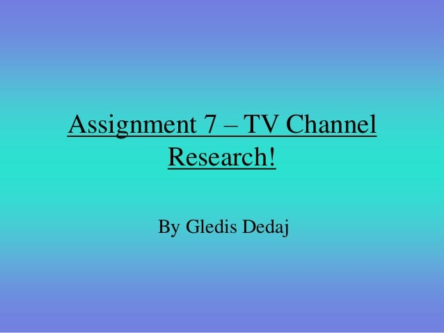 Assignment 7 – TV Channel       Research!       By Gledis Dedaj