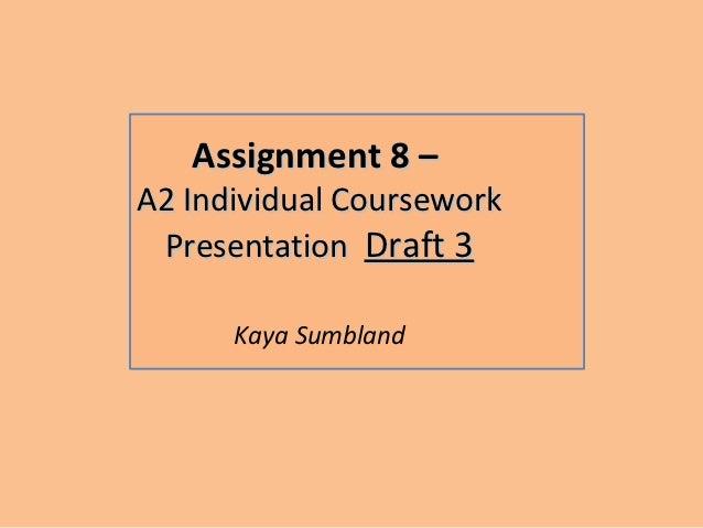 Assignment 8 –A2 Individual Coursework Presentation Draft 3      Kaya Sumbland