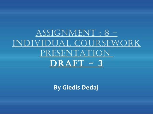 Assignment : 8 –individuAl Coursework     PresentAtion       drAft - 3      By Gledis Dedaj