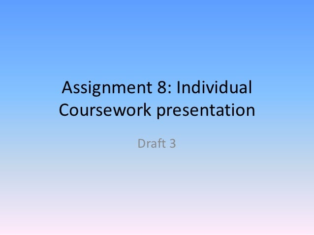 Assignment 8: IndividualCoursework presentation         Draft 3