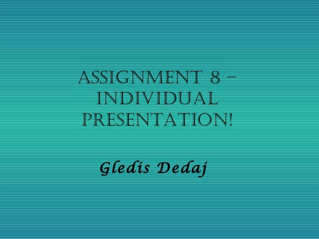 Assignment 8 –  individuAlPresentAtion! Gledis Dedaj