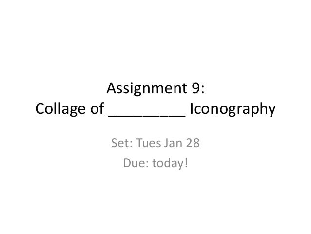 Assignment 9: Collage of _________ Iconography Set: Tues Jan 28 Due: today!