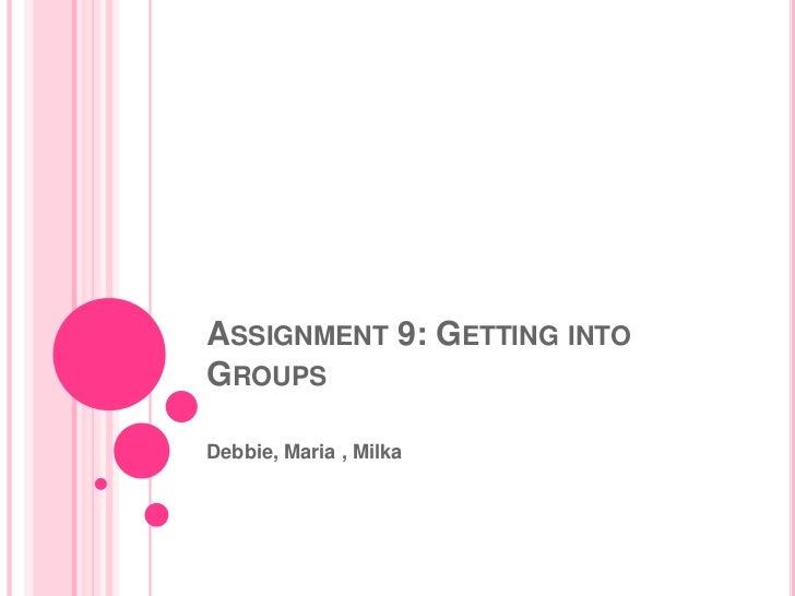 ASSIGNMENT 9: GETTING INTOGROUPSDebbie, Maria , Milka