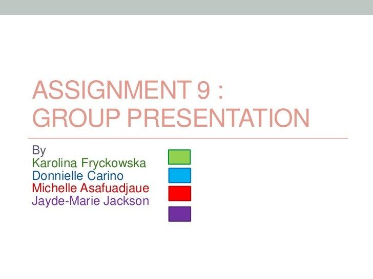 ASSIGNMENT 9 :GROUP PRESENTATIONByKarolina FryckowskaDonnielle CarinoMichelle AsafuadjaueJayde-Marie Jackson