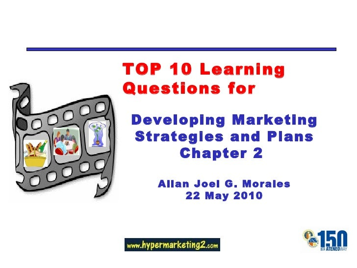 TOP 10 Learning Questions for Developing Marketing Strategies and Plans Chapter 2  Allan Joel G. Morales 22 May 2010